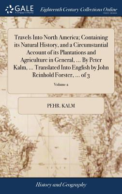 Travels Into North America; Containing Its Natural History, and a Circumstantial Account of Its Plantations and Agriculture in General, ... by Peter K Cover Image
