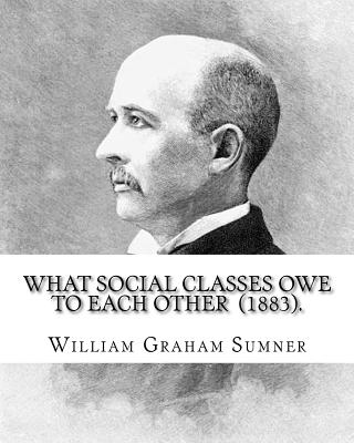 What Social Classes Owe to Each Other (1883). By: William Graham Sumner: William Graham Sumner (October 30, 1840 - April 12, 1910) was a classical lib Cover Image