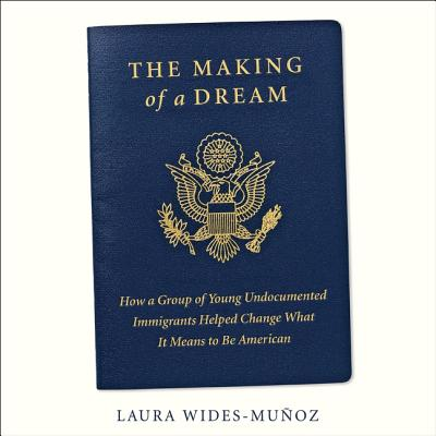 The Making of a Dream Lib/E: How a Group of Young Undocumented Immigrants Helped Change What It Means to Be American Cover Image