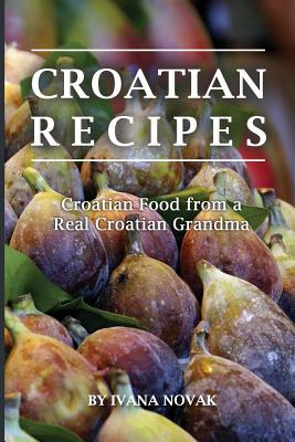 Croatian Recipes: Croatian Food from a Real Croatian Grandma: Real Croatian Cuisine (Croatian Recipes, Croatian Food, Croatian Cookbook) Cover Image