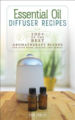 Essential Oil Diffuser Recipes: 100+ of the Best Aromatherapy Blends for Your Home, Health, and Family Cover Image