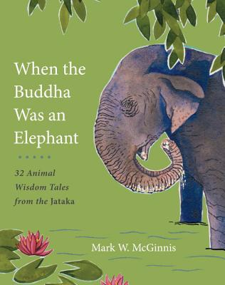 When the Buddha Was an Elephant: 32 Animal Wisdom Tales from the Jataka Cover Image