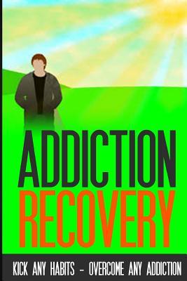 Addiction Recovery: Kick Any Habit - Overcome Any Addiction Cover Image