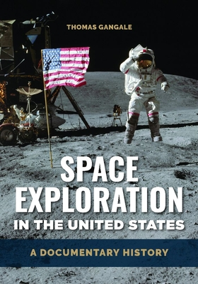 Space Exploration in the United States: A Documentary History /]c[edited By] Thomas Gangale Cover Image