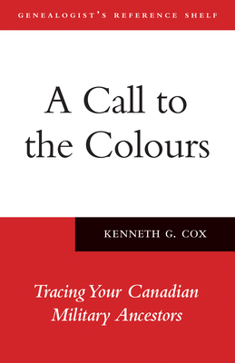 A Call to the Colours: Tracing Your Canadian Military Ancestors (Genealogist's Reference Shelf #7) Cover Image