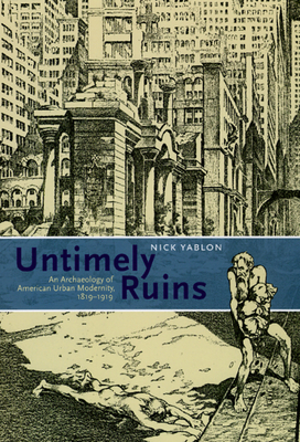Untimely Ruins: An Archaeology of American Urban Modernity, 1819-1919 Cover Image
