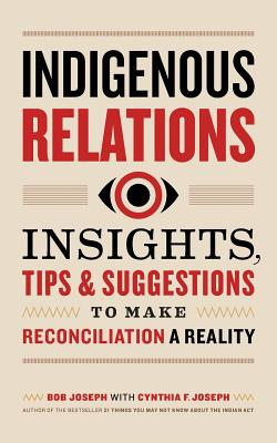 Indigenous Relations: Insights, Tips & Suggestions to Make Reconciliation a Reality Cover Image