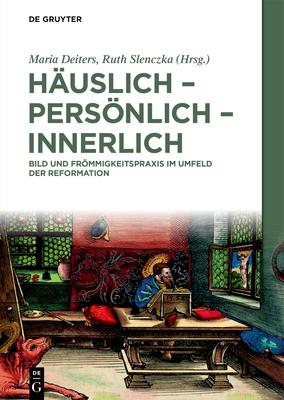 Häuslich - Persönlich - Innerlich: Bild Und Frömmigkeitspraxis Im Umfeld Der Reformation Cover Image