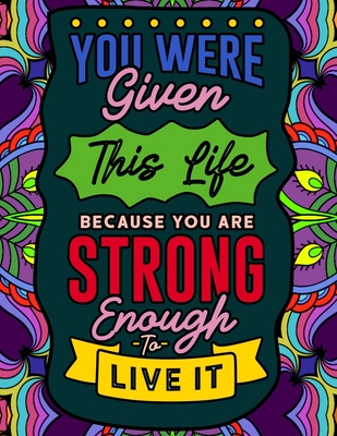 You Were Given This Life Because You Were Strong Enough To Live It: Quotes for Strong and Powerful Women Cover Image