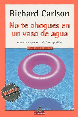 No Te Ahogues en un Vaso de Agua: Aprenda A Reaccionar de Forma Positiva = Don't Sweat the Small Stuff... and It's All Small Stuff Cover Image