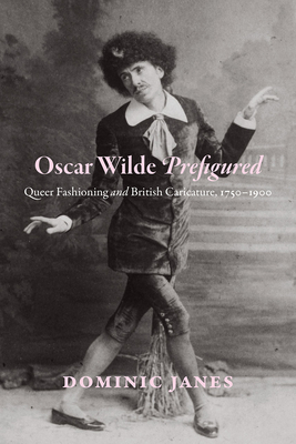 Oscar Wilde Prefigured: Queer Fashioning and British Caricature, 1750-1900 Cover Image