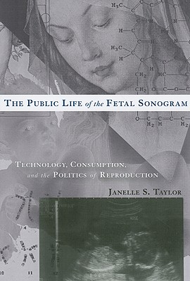 The Public Life of the Fetal Sonogram: Technology, Consumption, and the Politics of Reproduction (Studies in Medical Anthropology) Cover Image