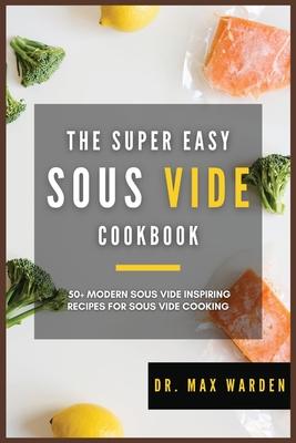 The Super Easy Sous Vide Cookbook: 50+ Modern Sous Vide Inspiring Recipes For Sous Vide Cooking Cover Image