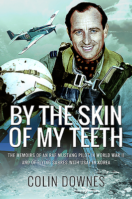 By the Skin of My Teeth: The Memoirs of an RAF Mustang Pilot in World War II and of Flying Sabres with USAF in Korea Cover Image