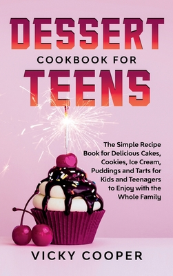 Dessert Cookbook for Teens: A Simple Recipe Book for Delicious Cakes, Cookies, Ice Cream, Puddings and Tarts for Kids and Teenagers to Enjoy with Cover Image