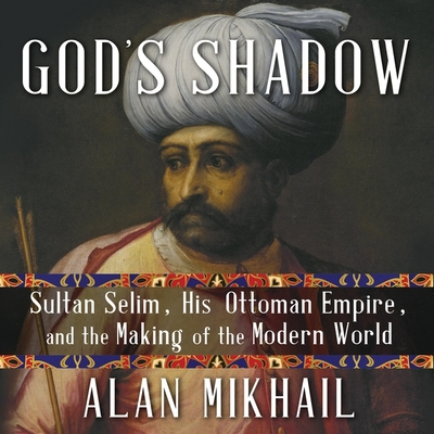 God's Shadow Lib/E: Sultan Selim, His Ottoman Empire, and the Making of the Modern World Cover Image