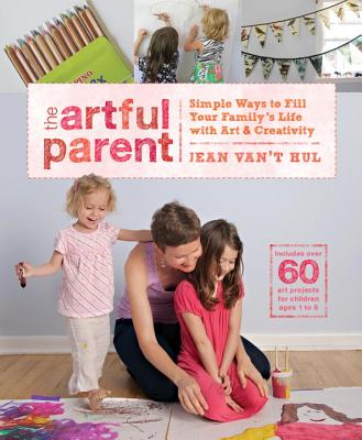 The Artful Parent: Simple Ways to Fill Your Family's Life with Art & Creativity Cover Image
