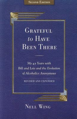 Grateful To Have Been There: My 42 Years With Bill And Lois, And The Evolution Of Alcoholics Anonymous/Second Edition-Expanded and Revised Cover Image