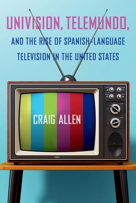 Univision, Telemundo, and the Rise of Spanish-Language Television in the United States (Reframing Media) Cover Image