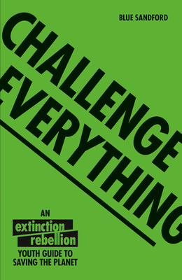 Challenge Everything: An Extinction Rebellion Youth Guide to Saving the Planet Cover Image