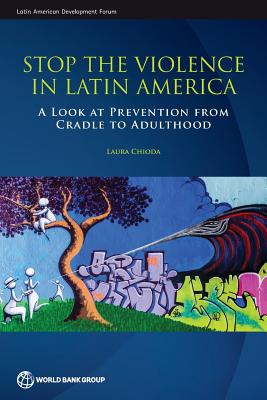 Stop the Violence in Latin America: A Look at Prevention from Cradle to Adulthood (Latin American Development Forum) Cover Image