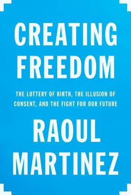 Creating Freedom: The Lottery of Birth, the Illusion of Consent, and the Fight for Our Future Cover Image