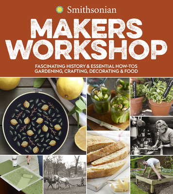 Smithsonian Makers Workshop: Fascinating History & Essential How-Tos: Gardening, Crafting, Decorating & Food Cover Image