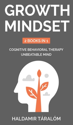 Growth Mindset: 2 BOOKS IN 1: COGNITIVE BEHAVIORAL THERAPY, UNBEATABLE MIND: 2 BOOKS IN 1: Cognitive Behavioral Therapy, Unbeatable Mi Cover Image