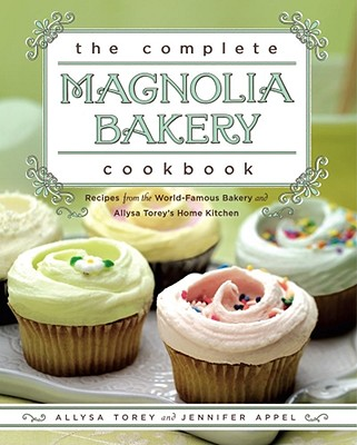 The Complete Magnolia Bakery Cookbook: Recipes from the World-Famous Bakery and Allysa Torey's Home Kitchen Cover Image