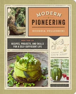 Modern Pioneering: More Than 150 Recipes, Projects, and Skills for a Self-Sufficient Life Cover Image