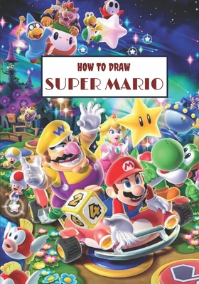 How to draw Super Mario: How to draw your favorite characters, including Mario, Luigi, Waluigi, Roy Koopa, Piranha plant, and more! Cover Image