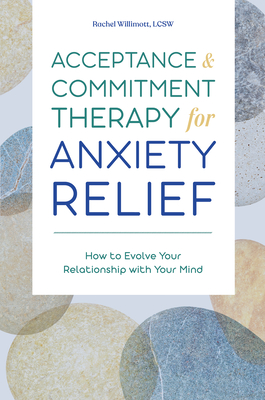 Acceptance and Commitment Therapy for Anxiety Relief: How to Evolve Your Relationship with Your Mind Cover Image