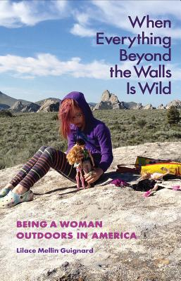 When Everything Beyond the Walls Is Wild: Being a Woman Outdoors in America (The Seventh Generation: Survival, Sustainability, Sustenance in a New Nature) Cover Image