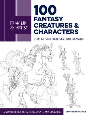 Draw Like an Artist: 100 Fantasy Creatures and Characters: Step-by-Step Realistic Line Drawing - A Sourcebook for Aspiring Artists and Designers Cover Image
