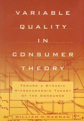 Variable Quality in Consumer Theory: Towards a Dynamic Microeconomic Theory of the Consumer: Towards a Dynamic Microeconomic Theory of the Consumer Cover Image