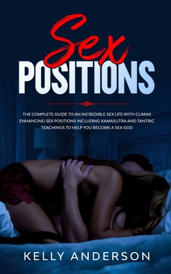 Sex Positions: The Complete Guide to An Incredible Sex Life with Climax Enhancing Sex Positions Including Kamasutra and Tantric Sex T Cover Image