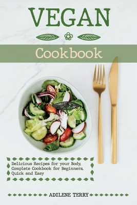 Vegan Cookbook Delicious Recipes for your Body. Complete Cookbook for Beginners. Quick and Easy Cover Image