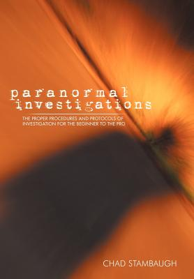 Paranormal Investigations: The Proper Procedures and Protocols of Investigation for the Beginner to the Pro Cover Image