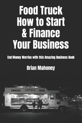 Food Truck How to Start & Finance Your Business: End Money Worries with this Amazing Business Book Cover Image