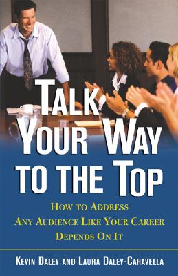 Talk Your Way to the Top: How to Address Any Audience Like Your Career Depends on It Cover Image