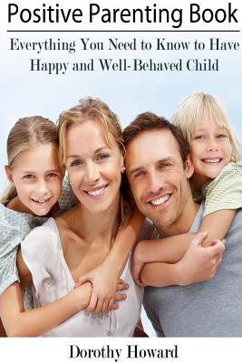 Positive Parenting Book: Everything You Need to Know to Have Happy and Well-Behaved Child Cover Image