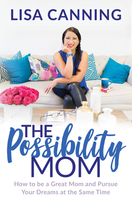 Possibility Mom: How to Be a Great Mom and Pursue Your Dreams at the Same Time Cover Image
