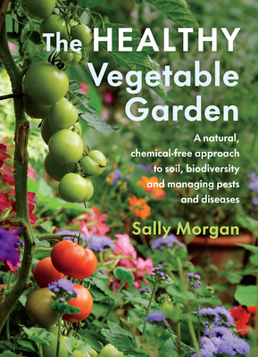 The Healthy Vegetable Garden: A Natural, Chemical-Free Approach to Soil, Biodiversity and Managing Pests and Diseases Cover Image