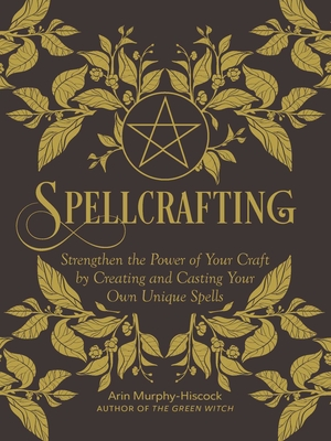 Spellcrafting: Strengthen the Power of Your Craft by Creating and Casting Your Own Unique Spells Cover Image