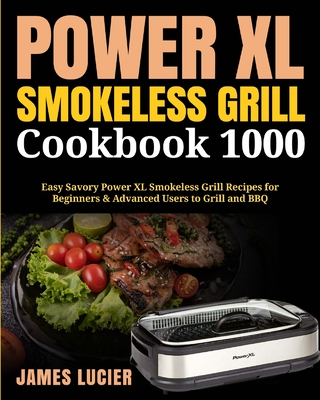 Power XL Smokeless Grill Cookbook 1000: Easy Savory Power XL Smokeless Grill Recipes for Beginners & Advanced Users to Grill and BBQ Cover Image