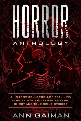 Horror Anthology: a Horror Collection of Real life: Murder mystery, Serial killers, ghost and True crime stories Cover Image