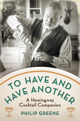 To Have and Have Another: A Hemingway Cocktail Companion Cover Image