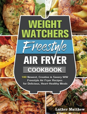 Weight Watchers Freestyle Air Fryer Cookbook: 100 Newest, Creative & Savory WW Freestyle Air Fryer Recipes for Delicious, Heart-Healthy Meals Cover Image