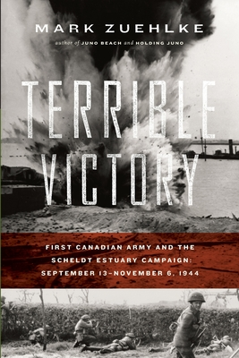 Terrible Victory: First Canadian Army and the Scheldt Estuary Campaign: September 13 - November 6, 1944 Cover Image