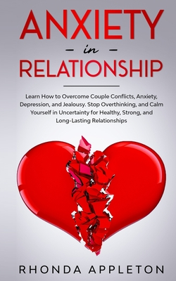 Anxiety in Relationship: How to Overcome Couple Conflicts, Anxiety, Depression, and Jealousy. Stop Overthinking, and Calm Yourself in Uncertain Cover Image